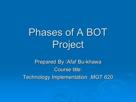 Phases of A BOT Project Prepared By :Afaf Bu-khawa Course title: Technology Implementation,MGT 620.