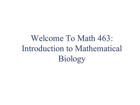 Welcome To Math 463: Introduction to Mathematical Biology