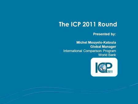 The ICP 2011 Round Presented by: Michel Mouyelo-Katoula Global Manager International Comparison Program World Bank.