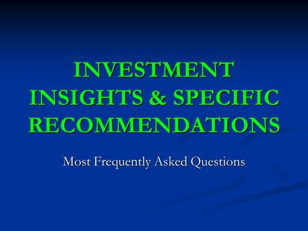 INVESTMENT INSIGHTS & SPECIFIC RECOMMENDATIONS Most Frequently Asked Questions.