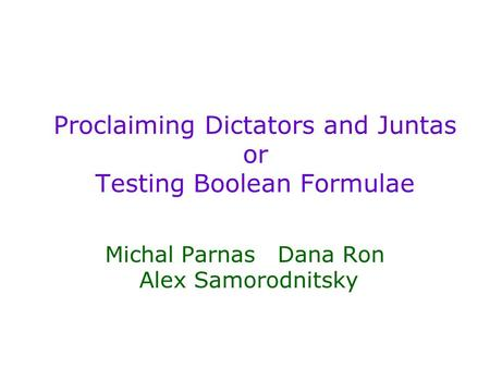 Proclaiming Dictators and Juntas or Testing Boolean Formulae Michal Parnas Dana Ron Alex Samorodnitsky.