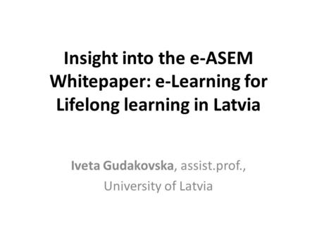 Insight into the e-ASEM Whitepaper: e-Learning for Lifelong learning in Latvia Iveta Gudakovska, assist.prof., University of Latvia.