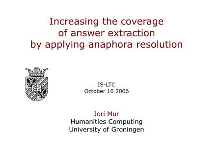Slide 1 of 13 Increasing the coverage of answer extraction by applying anaphora resolution Increasing the coverage of answer extraction by applying anaphora.