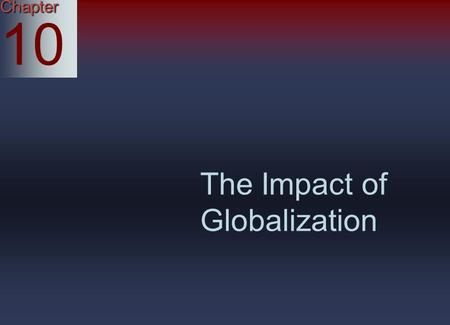 Chapter 10 The Impact of Globalization. Globalization: A World Business View Globalization: A way of thinking in which a business regards all of its operations.