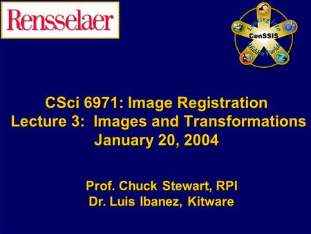 CSci 6971: Image Registration Lecture 3: Images and Transformations January 20, 2004 Prof. Chuck Stewart, RPI Dr. Luis Ibanez, Kitware Prof. Chuck Stewart,