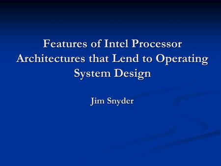 Features of Intel Processor Architectures that Lend to Operating System Design Jim Snyder.