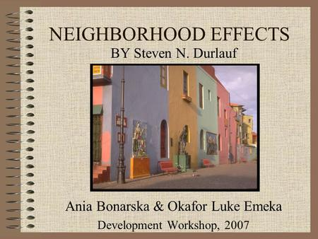 NEIGHBORHOOD EFFECTS BY Steven N. Durlauf Ania Bonarska & Okafor Luke Emeka Development Workshop, 2007.