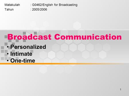 1 Broadcast Communication Matakuliah: G0462/English for Broadcasting Tahun: 2005/2006 Personalized Intimate One-time.