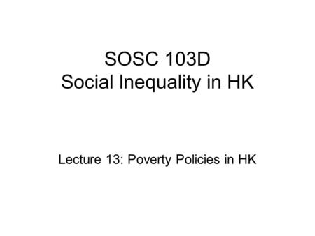 SOSC 103D Social Inequality in HK Lecture 13: Poverty Policies in HK.
