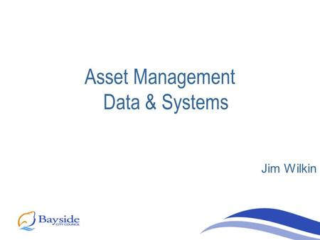 Asset Management Data & Systems Jim Wilkin. Asset management a corporate function Asset Management group Centralised asset management database, Asset.