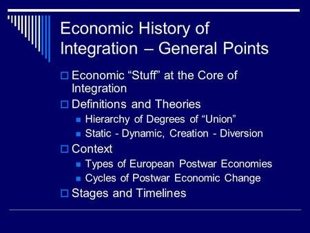 "Economic History of Integration – General Points  Economic ""Stuff"" at the Core of Integration  Definitions and Theories Hierarchy of Degrees of ""Union"""