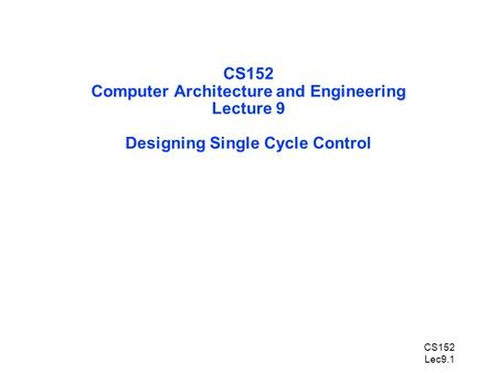 CS152 Lec9.1 CS152 Computer Architecture and Engineering Lecture 9 Designing Single Cycle Control.