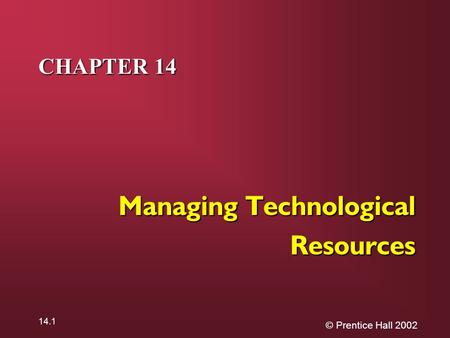 © Prentice Hall 2002 14.1 CHAPTER 14 Managing Technological Resources.