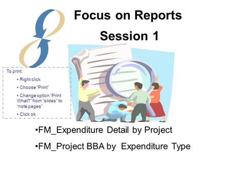 "Session 1 FM_Expenditure Detail by Project FM_Project BBA by Expenditure Type Focus on Reports To print: Right click Choose ""Print"" Change option ""Print."