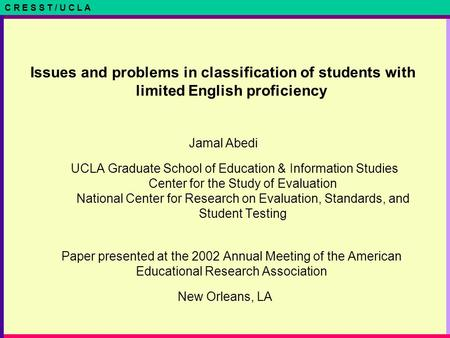 C R E S S T / U C L A Issues and problems in classification of students with limited English proficiency Jamal Abedi UCLA Graduate School of Education.