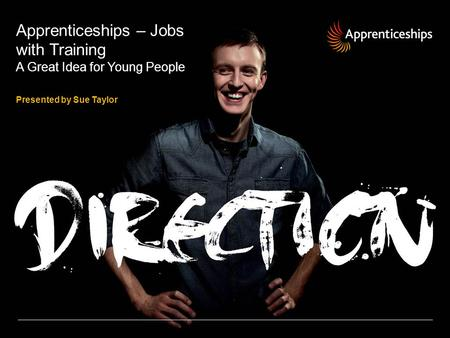 Apprenticeships – Jobs with Training A Great Idea for Young People Presented by Sue Taylor.