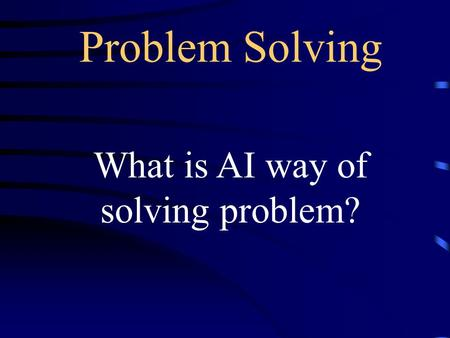 Problem Solving What is AI way of solving problem?