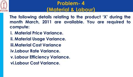 Problem- 4 (Material & Labour) The following details relating to the product 'X' during the month March, 2011 are available. You are required to compute: