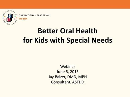 Better Oral Health for Kids with Special Needs Webinar June 5, 2015 Jay Balzer, DMD, MPH Consultant, ASTDD.