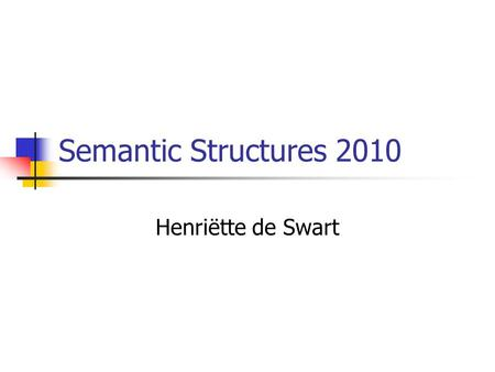 Semantic Structures 2010 Henriëtte de Swart. Who is this course for? Students in the research master in linguistics Students in the MA CAI. Students in.