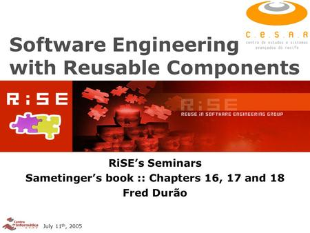 July 11 th, 2005 Software Engineering with Reusable Components RiSE's Seminars Sametinger's book :: Chapters 16, 17 and 18 Fred Durão.