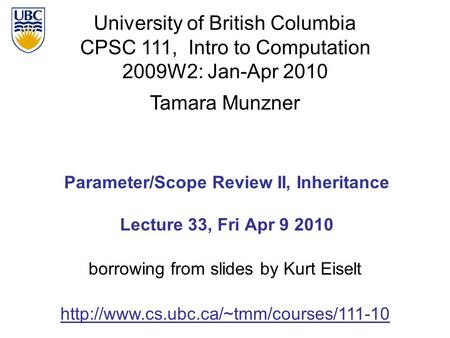 University of British Columbia CPSC 111, Intro to Computation 2009W2: Jan-Apr 2010 Tamara Munzner 1 Parameter/Scope Review II, Inheritance Lecture 33,