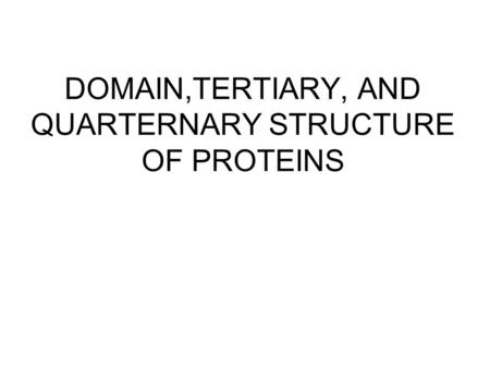 DOMAIN,TERTIARY, AND QUARTERNARY STRUCTURE OF PROTEINS.