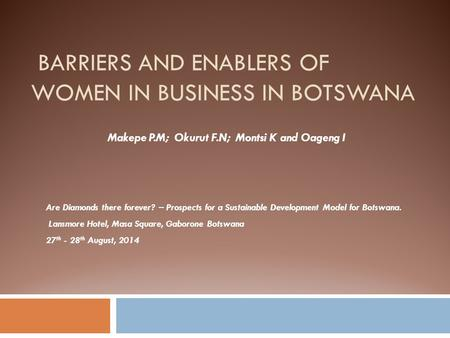 BARRIERS AND ENABLERS OF WOMEN IN BUSINESS IN BOTSWANA Are Diamonds there forever? – Prospects for a Sustainable Development Model for Botswana. Lansmore.