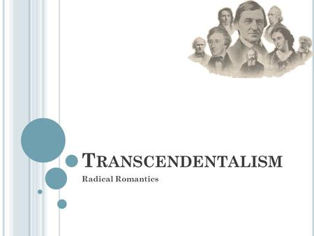 T RANSCENDENTALISM Radical Romantics. R OOTS OF T RANSCENDENTALISM Romanticism New attitude toward nature, humanity, and society that emphasizes individualism.