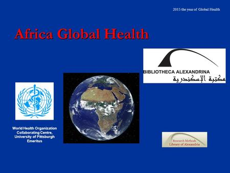 Africa Global Health 2015 the year of Global Health World Health Organization Collaborating Centre, University of Pittsburgh Emeritus.