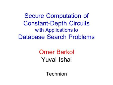 Secure Computation of Constant-Depth Circuits with Applications to Database Search Problems Omer Barkol Yuval Ishai Technion.