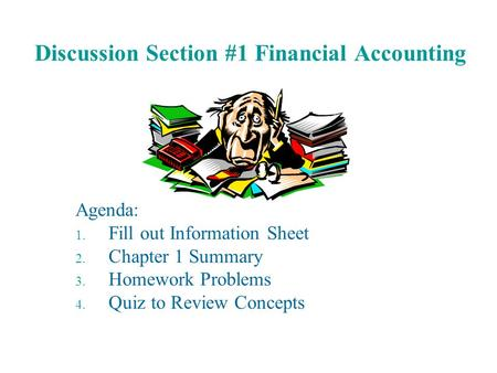 Discussion Section #1 Financial Accounting Agenda: 1. Fill out Information Sheet 2. Chapter 1 Summary 3. Homework Problems 4. Quiz to Review Concepts.