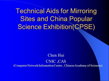 Technical Aids for Mirroring Sites and China Popular Science Exhibition(CPSE) Chen Hui CNIC,CAS (Computer Network Information Center, Chinese Academy of.