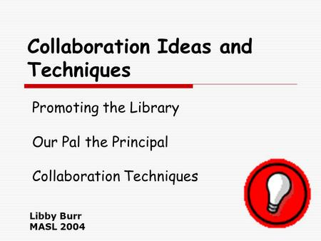 Collaboration Ideas and Techniques Libby Burr MASL 2004 Promoting the Library Our Pal the Principal Collaboration Techniques.