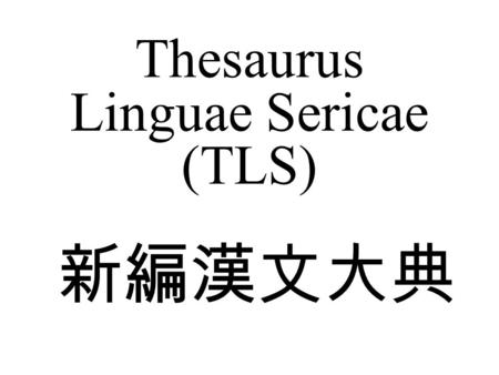 Thesaurus Linguae Sericae (TLS) 新編漢文大典. AN HISTORICAL AND COMPARATIVE ENCYCLOPAEDIA OF CHINESE CONCEPTUAL SCHEMES A CONSTRUCTION SITE ON THE WEB.
