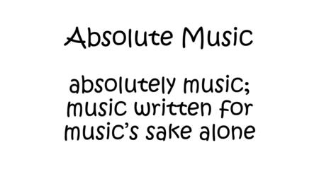 Absolute Music absolutely music; music written for music's sake alone.