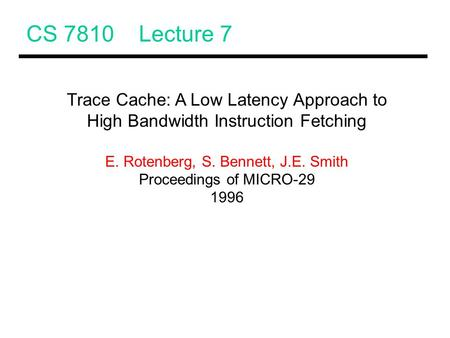CS 7810 Lecture 7 Trace Cache: A Low Latency Approach to High Bandwidth Instruction Fetching E. Rotenberg, S. Bennett, J.E. Smith Proceedings of MICRO-29.
