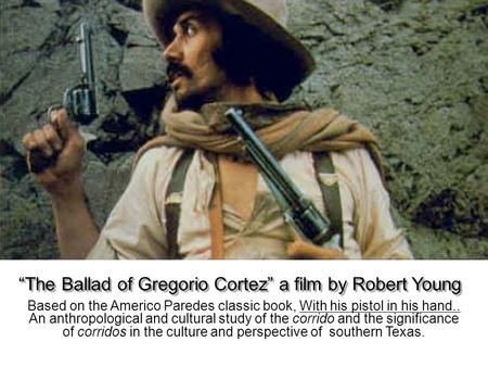 Based on the Americo Paredes classic book, With his pistol in his hand.. An anthropological and cultural study of the corrido and the significance of corridos.