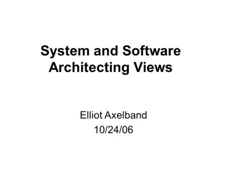 System and Software Architecting Views Elliot Axelband 10/24/06.