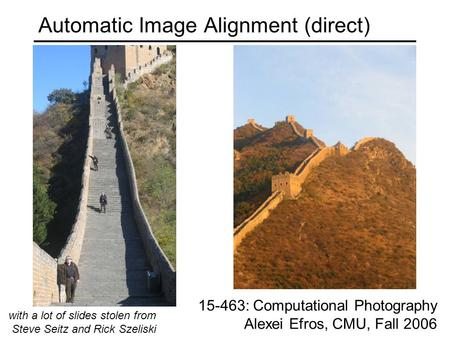 Automatic Image Alignment (direct) 15-463: Computational Photography Alexei Efros, CMU, Fall 2006 with a lot of slides stolen from Steve Seitz and Rick.