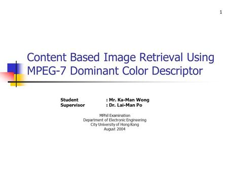 1 Content Based Image Retrieval Using MPEG-7 Dominant Color Descriptor Student: Mr. Ka-Man Wong Supervisor: Dr. Lai-Man Po MPhil Examination Department.