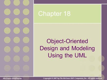 McGraw-Hill/Irwin Copyright © 2007 by The McGraw-Hill Companies, Inc. All rights reserved. Chapter 18 Object-Oriented Design and Modeling Using the UML.
