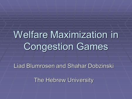 Welfare Maximization in Congestion Games Liad Blumrosen and Shahar Dobzinski The Hebrew University.