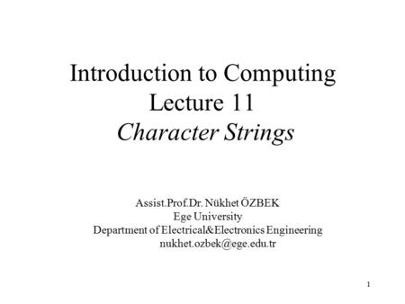 1 Introduction to Computing Lecture 11 Character Strings Assist.Prof.Dr. Nükhet ÖZBEK Ege University Department of Electrical&Electronics Engineering