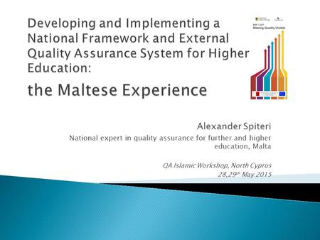 Alexander Spiteri National expert in quality assurance for further and higher education, Malta QA Islamic Workshop, North Cyprus 28,29 th May 2015.