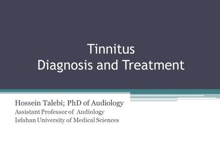 Tinnitus Diagnosis and Treatment Hossein Talebi; PhD of Audiology Assistant Professor of Audiology Isfahan University of Medical Sciences.