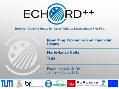 European Clearing House for Open Robotics Development Plus Plus Reporting Procedure and Financial Issues Marie-Luise Neitz TUM Experiment Kick-Off January.