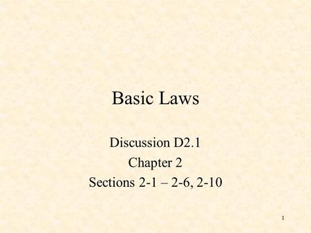 1 Basic Laws Discussion D2.1 Chapter 2 Sections 2-1 – 2-6, 2-10.
