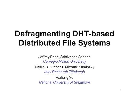 1 Defragmenting DHT-based Distributed File Systems Jeffrey Pang, Srinivasan Seshan Carnegie Mellon University Phillip B. Gibbons, Michael Kaminsky Intel.