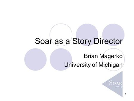 1 Soar as a Story Director Brian Magerko University of Michigan.